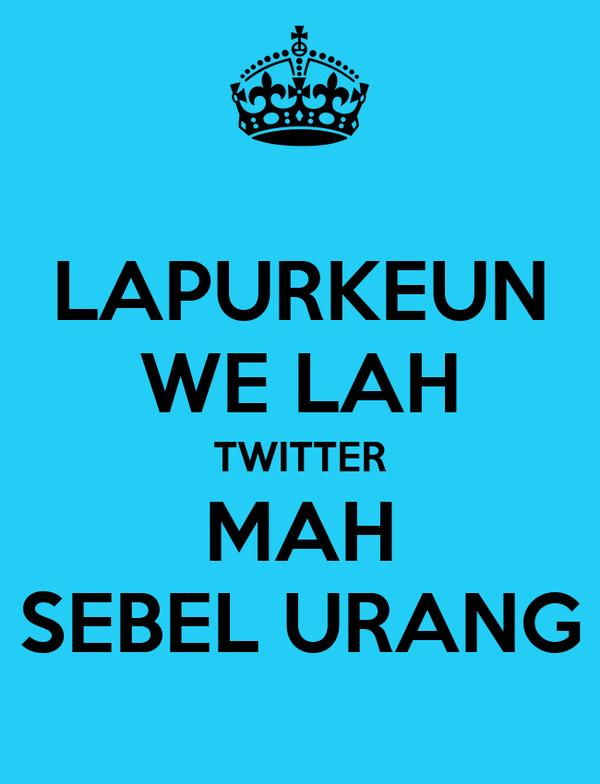 LAPURKEUN WE LAH TWITTER MAH SEBEL URANG
