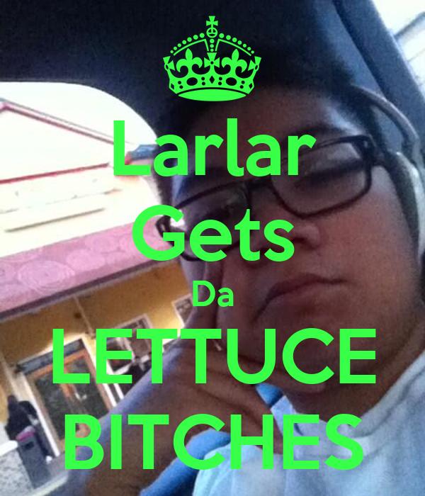 Larlar Gets Da LETTUCE BITCHES