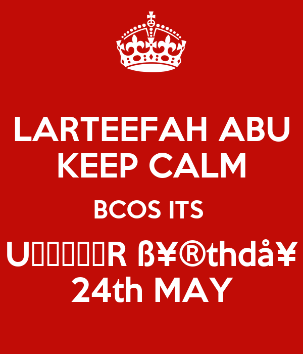 LARTEEFAH ABU KEEP CALM BCOS ITS  U̶̲̥̅̊R ߥ®thdå¥ 24th MAY