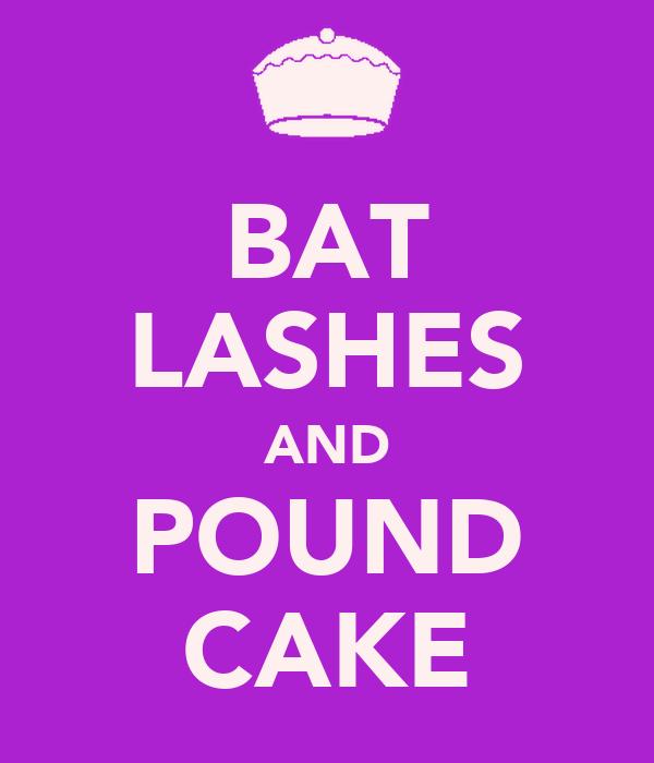 BAT LASHES AND POUND CAKE