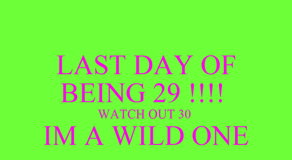 LAST DAY OF BEING 29 !!!!  WATCH OUT 30  IM A WILD ONE