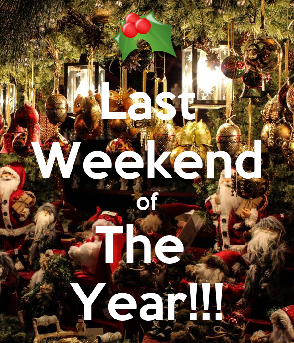Last Weekend of The  Year!!!