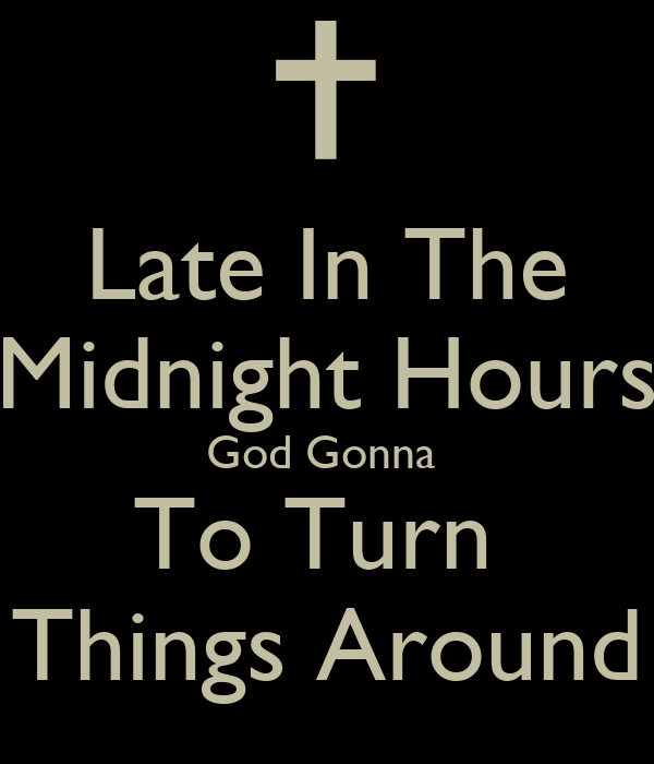 Late In The Midnight Hours God Gonna  To Turn  Things Around