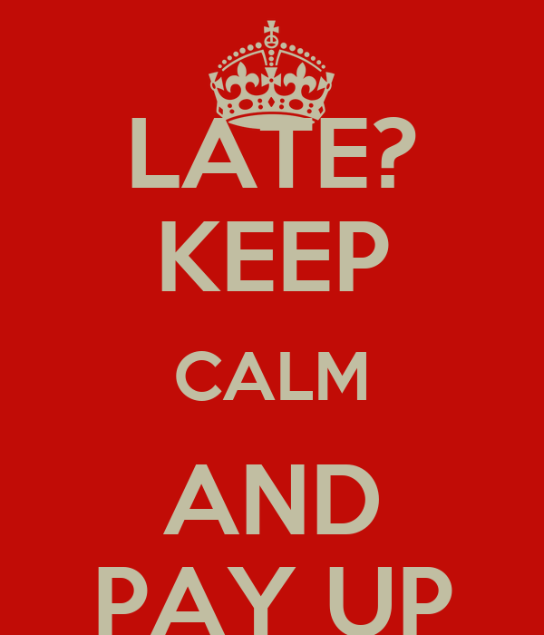 LATE? KEEP CALM AND PAY UP
