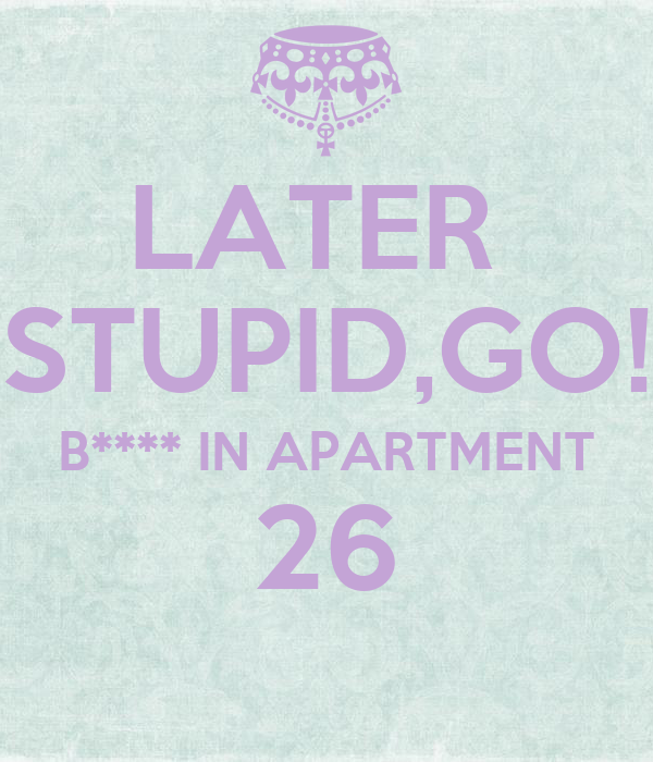 LATER  STUPID,GO! B**** IN APARTMENT 26