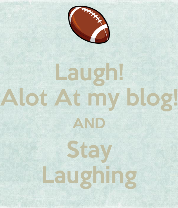 Laugh! Alot At my blog! AND Stay Laughing