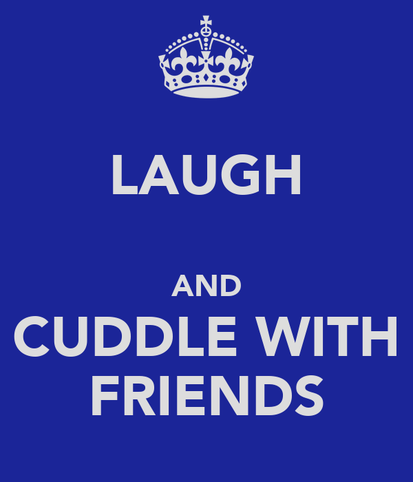 LAUGH  AND CUDDLE WITH FRIENDS