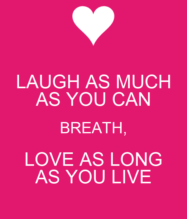 LAUGH AS MUCH AS YOU CAN BREATH, LOVE AS LONG AS YOU LIVE