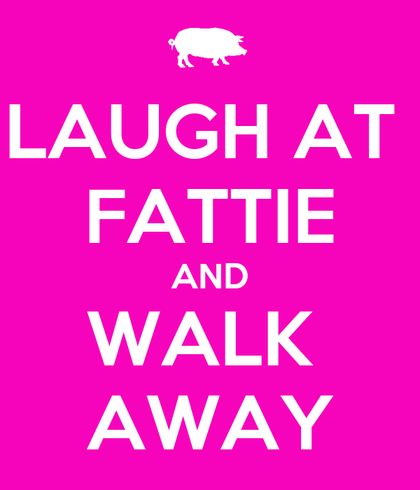 LAUGH AT  FATTIE AND WALK  AWAY
