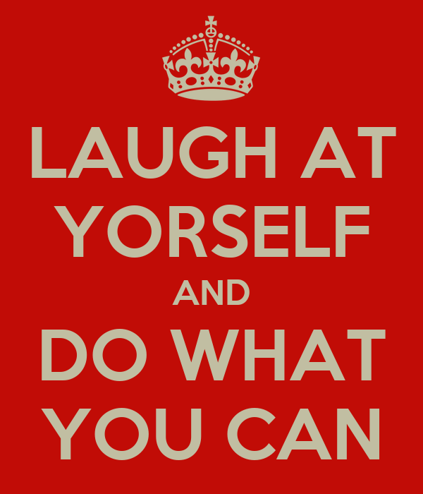 LAUGH AT YORSELF AND DO WHAT YOU CAN