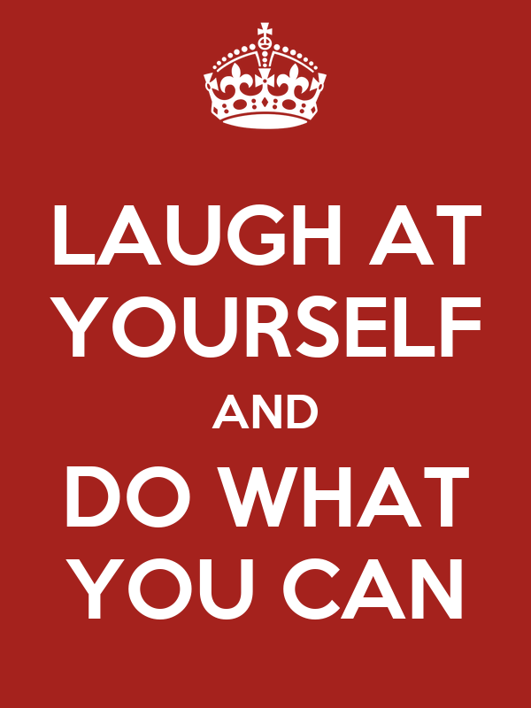 LAUGH AT YOURSELF AND DO WHAT YOU CAN