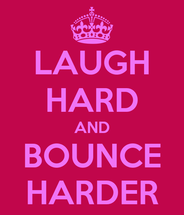 LAUGH HARD AND BOUNCE HARDER
