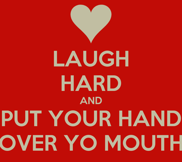 LAUGH HARD AND PUT YOUR HAND OVER YO MOUTH