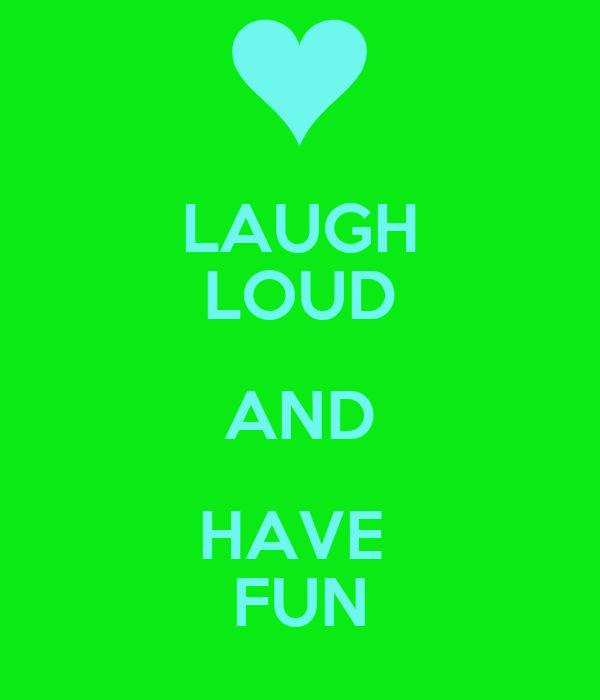 LAUGH LOUD AND HAVE  FUN