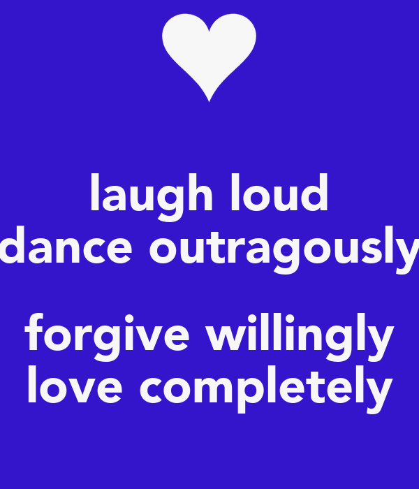 laugh loud dance outragously  forgive willingly love completely