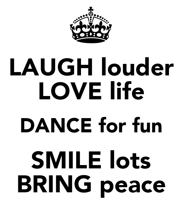 LAUGH louder LOVE life DANCE for fun SMILE lots BRING peace
