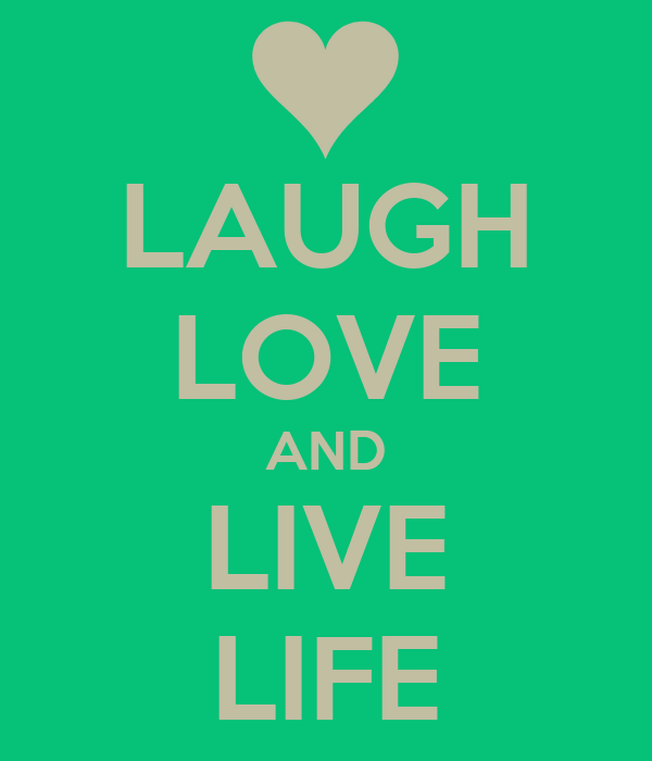 LAUGH LOVE AND LIVE LIFE