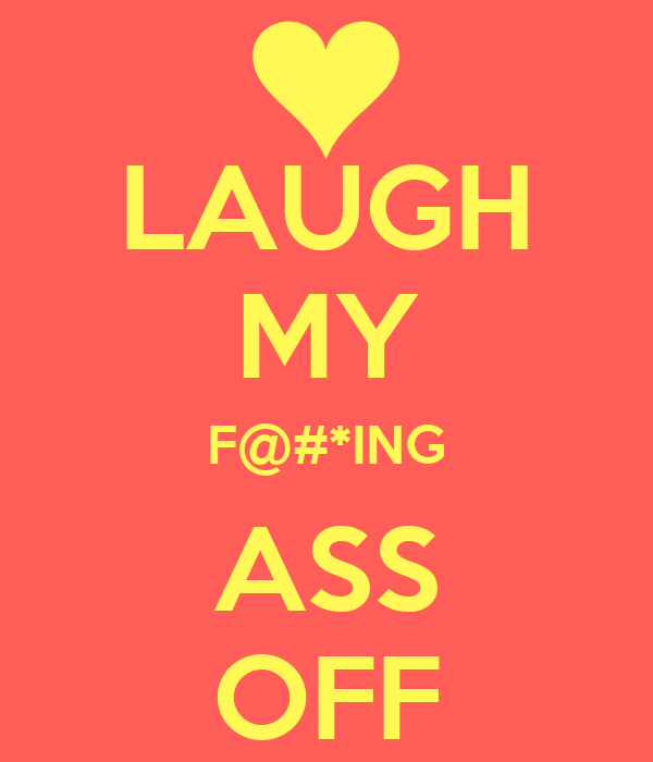LAUGH MY F@#*ING ASS OFF