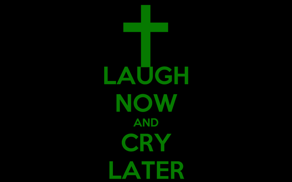 LAUGH NOW AND CRY LATER