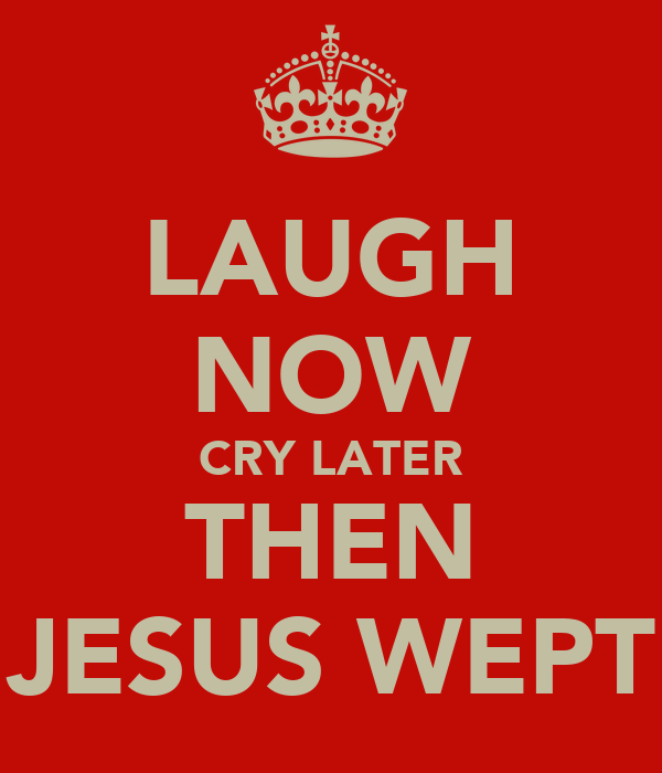 LAUGH NOW CRY LATER THEN JESUS WEPT