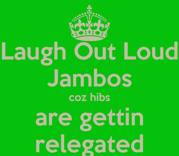 Laugh Out Loud Jambos coz hibs are gettin relegated