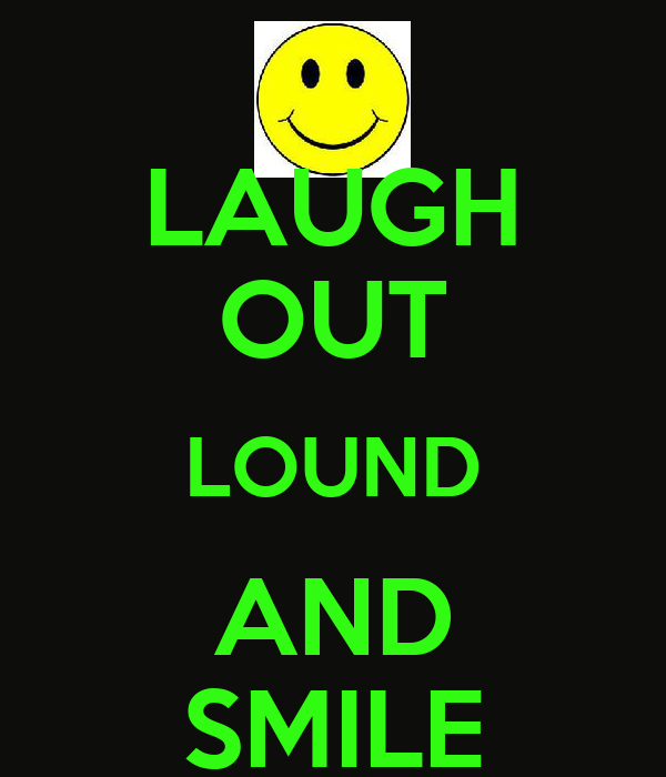 LAUGH OUT LOUND AND SMILE