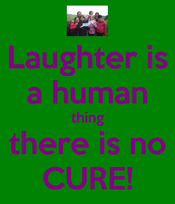 Laughter is a human thing there is no CURE!