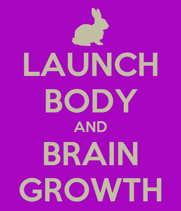 LAUNCH BODY AND BRAIN GROWTH
