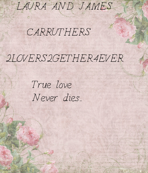 LAURA AND JAMES         CARRUTHERS   2LOVERS+2GETHER=4EVER        True love       Never dies...