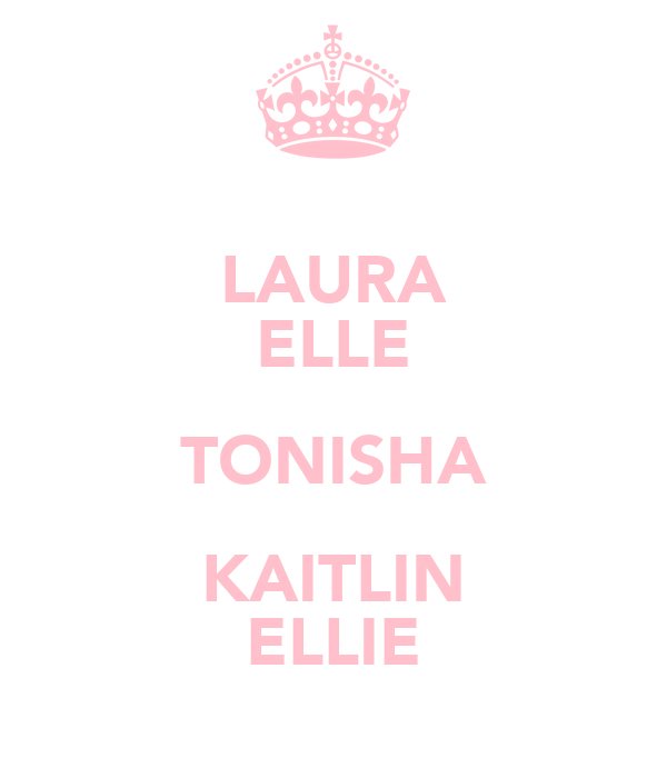 LAURA ELLE TONISHA KAITLIN ELLIE