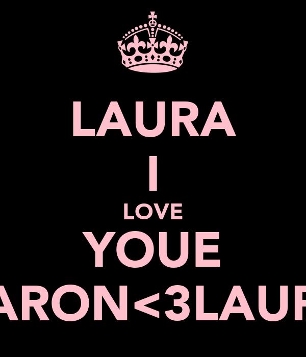 LAURA I LOVE YOUE AARON<3LAURA