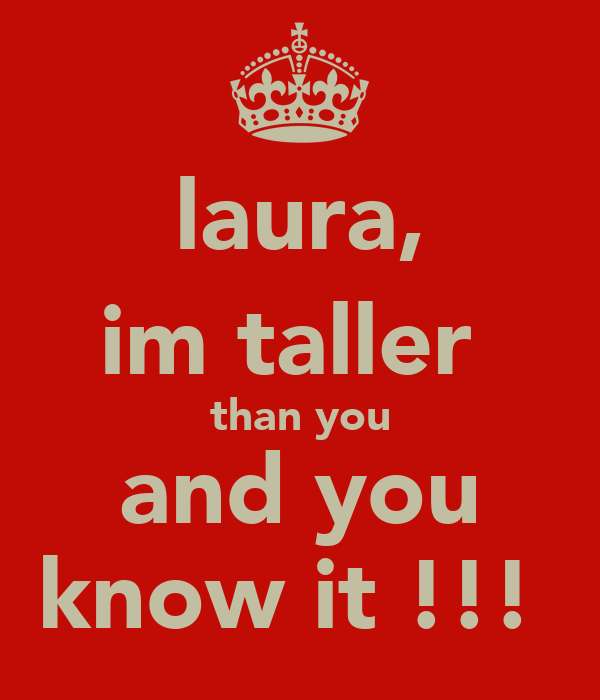 laura, im taller  than you and you know it !!!