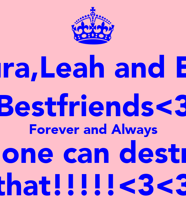 Laura,Leah and Ellie Bestfriends<3 Forever and Always No one can destroy  that!!!!!<3<3