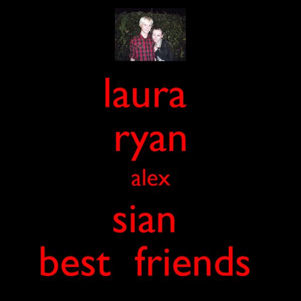 laura  ryan alex sian  best  friends