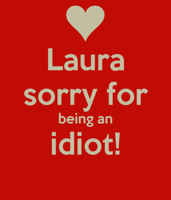 Laura sorry for being an idiot!