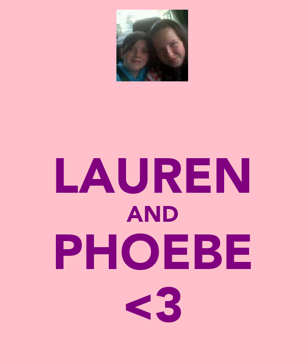 LAUREN AND PHOEBE <3