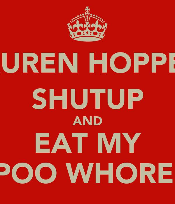 LAUREN HOPPER; SHUTUP AND EAT MY POO WHORE.