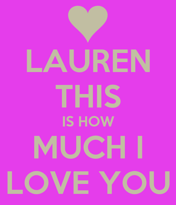LAUREN THIS IS HOW MUCH I LOVE YOU