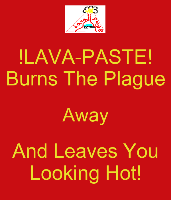 !LAVA-PASTE! Burns The Plague Away And Leaves You Looking Hot!