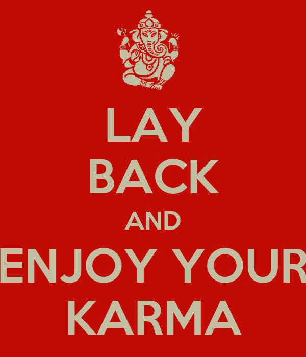 LAY BACK AND ENJOY YOUR KARMA