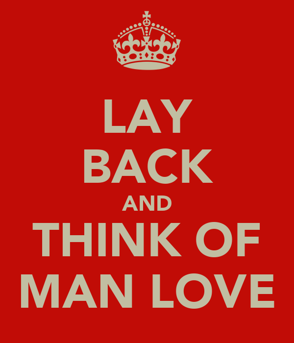 LAY BACK AND THINK OF MAN LOVE