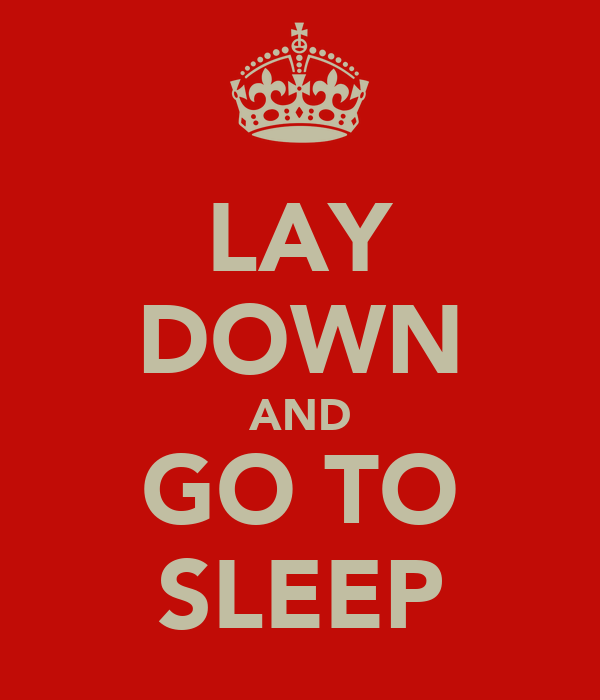 LAY DOWN AND GO TO SLEEP