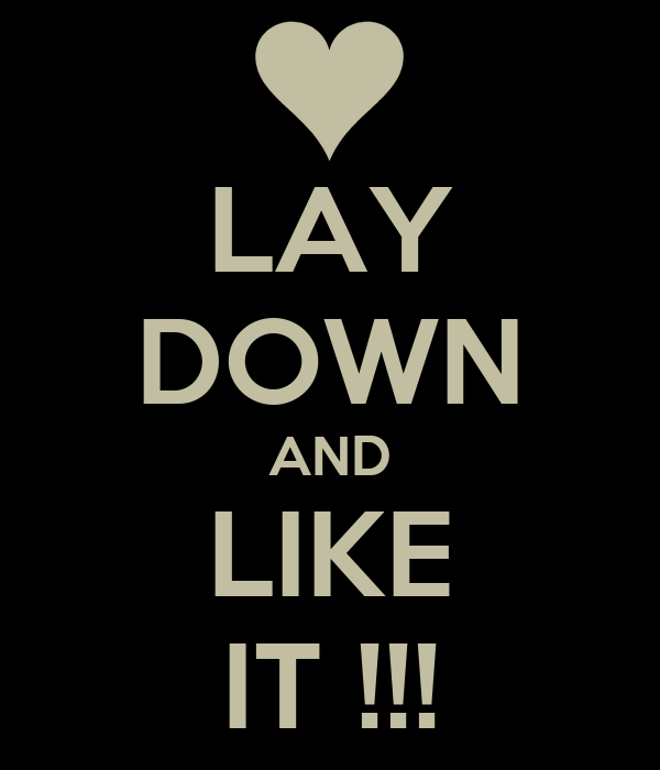LAY DOWN AND LIKE IT !!!