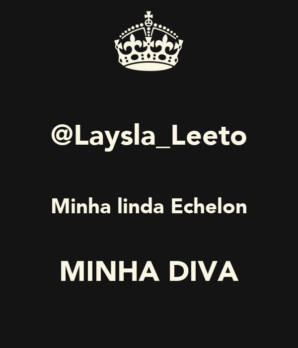 @Laysla_Leeto  Minha linda Echelon  MINHA DIVA