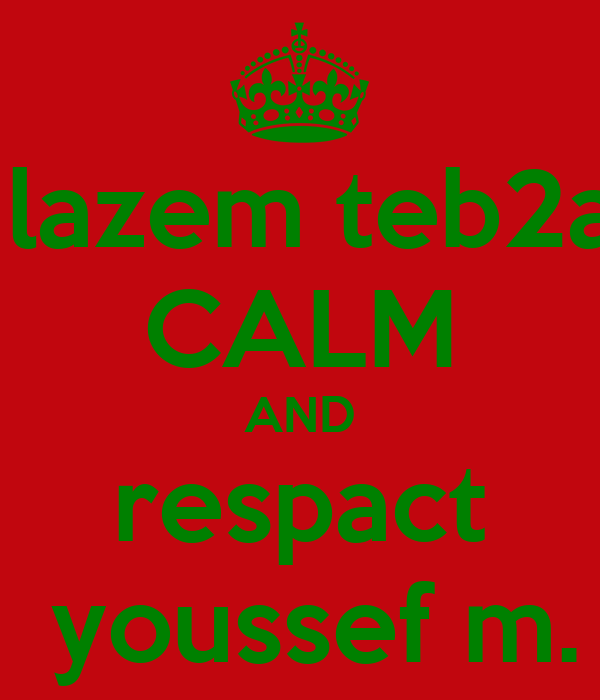 lazem teb2a CALM AND respact  youssef m.