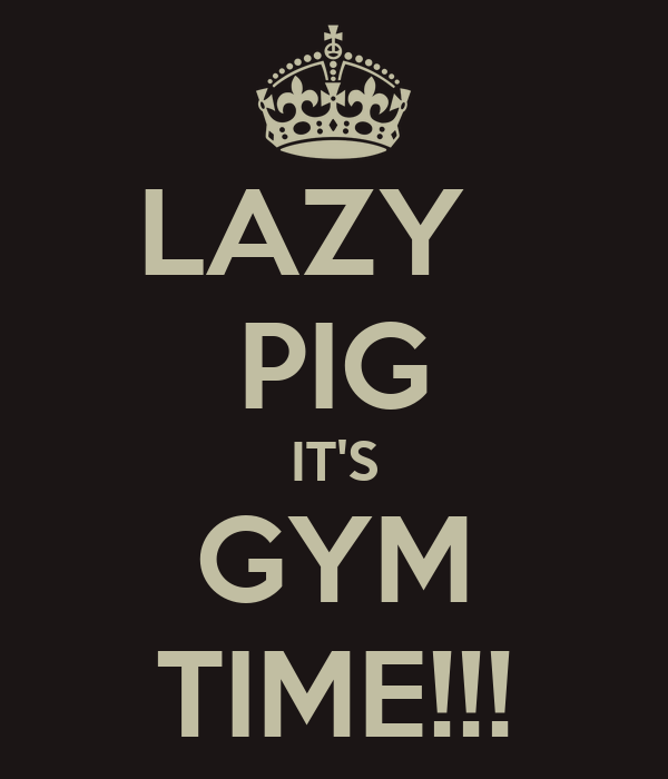 LAZY   PIG IT'S GYM TIME!!!