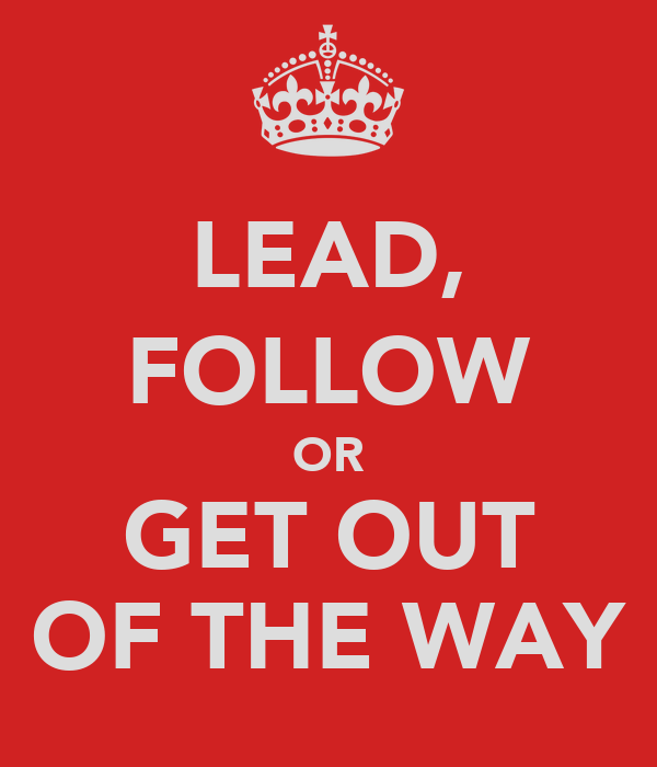 LEAD, FOLLOW OR GET OUT OF THE WAY