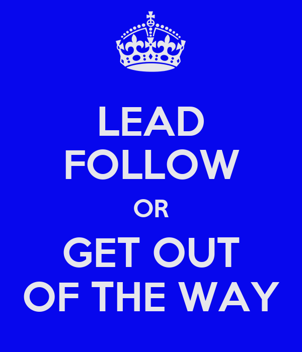 LEAD FOLLOW OR GET OUT OF THE WAY