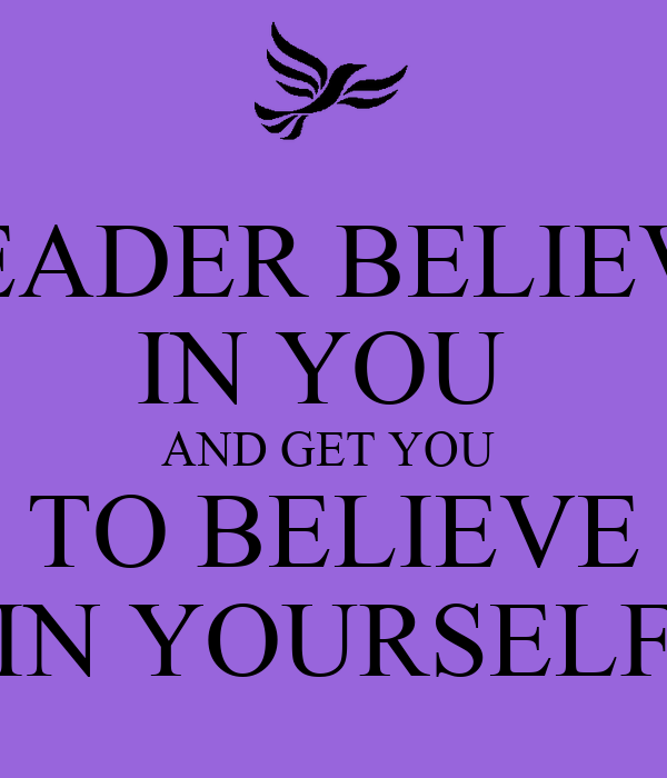 LEADER BELIEVE IN YOU  AND GET YOU  TO BELIEVE IN YOURSELF