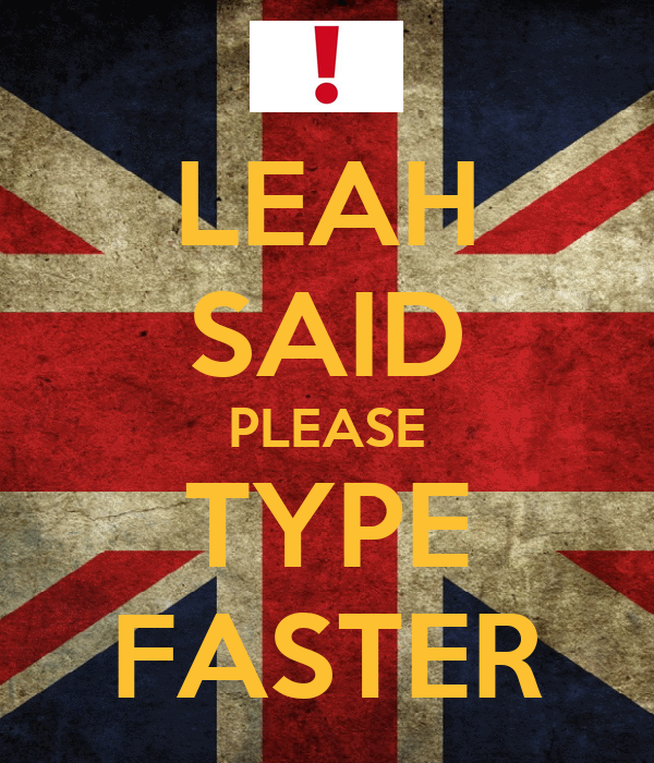 LEAH SAID PLEASE TYPE FASTER